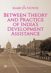 Between Theory and Practice of India`s Development Assistance, Marcin Nowik