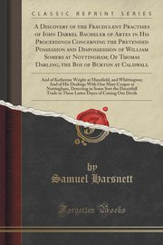 A Discovery of the Fraudulent Practises of Iohn Darrel Bacheler of Artes in His Proceedings Concerning the Pretended Possession and Dispossession of William Somers at Nottingham; Of Thomas Darling, the Boy of Burton at Caldwall, Harsnett Samuel