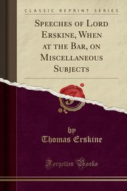 Speeches of Lord Erskine, When at the Bar, on Miscellaneous Subjects (Classic Reprint), Erskine Thomas
