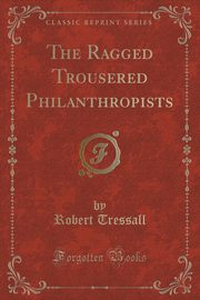 The Ragged Trousered Philanthropists (Classic Reprint), Tressall Robert