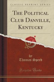 The Political Club Danville, Kentucky (Classic Reprint), Speed Thomas