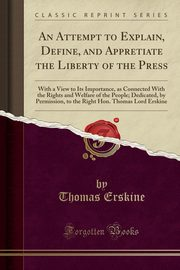 An Attempt to Explain, Define, and Appretiate the Liberty of the Press, Erskine Thomas