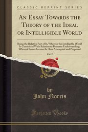 An Essay Towards the Theory of the Ideal or Intelligible World, Vol. 2, Norris John
