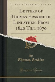 Letters of Thomas Erskine of Linlathen, From 1840 Till 1870 (Classic Reprint), Erskine Thomas