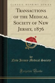 Transactions of the Medical Society of New Jersey, 1876 (Classic Reprint), Society New Jersey Medical