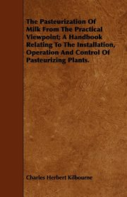 The Pasteurization Of Milk From The Practical Viewpoint; A Handbook Relating To The Installation, Operation And Control Of Pasteurizing Plants., Kilbourne Charles Herbert