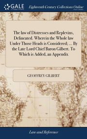 The law of Distresses and Replevins, Delineated. Wherein the Whole law Under Those Heads is Considered; ... By the Late Lord Chief Baron Gilbert. To Which is Added, an Appendix, Gilbert Geoffrey