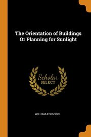 The Orientation of Buildings Or Planning for Sunlight, Atkinson William