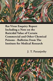 Rat Virus Enquiry Report Including a Note on the Raticidal Value of Certain Commercial and Other Chemical Poisons - Bulletins From The Institute for Medical Research, Paranjothy J. T.