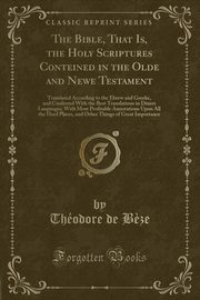 ksiazka tytuł: The Bible, That Is, the Holy Scriptures Conteined in the Olde and Newe Testament autor: B?ze Théodore de