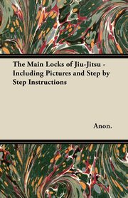 The Main Locks of Jiu-Jitsu - Including Pictures and Step by Step Instructions, Anon