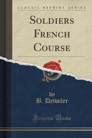 Soldiers French Course (Classic Reprint), Detwiler B.