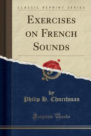 Exercises on French Sounds (Classic Reprint), Churchman Philip H.