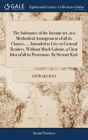 The Substance of the Income act, in a Methodical Arrangement of all its Clauses, ... Intended to Give to General Readers, Without Much Labour, a Clear Idea of all its Provisions. By Stewart Kyd,, Kyd Stewart