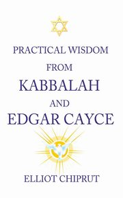 Practical Wisdom from Kabbalah and Edgar Cayce, Chiprut Elliot -.