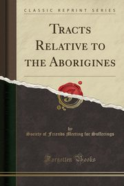 Tracts Relative to the Aborigines (Classic Reprint), Sufferings Society of Friends Meeting f