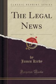 The Legal News, Vol. 7 (Classic Reprint), Kirby James