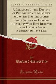 A Catalogue of the Doctors of Philosophy and of Science and of the Masters of Arts and of Science of Harvard University Who Have Received Their Degrees After Examination, 1873-1898 (Classic Reprint), University Harvard