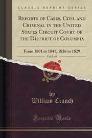Reports of Cases, Civil and Criminal in the United States Circuit Court of the District of Columbia, Vol. 3 of 6, Cranch William
