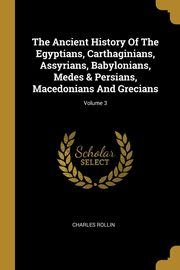 The Ancient History Of The Egyptians, Carthaginians, Assyrians, Babylonians, Medes & Persians, Macedonians And Grecians; Volume 3, Rollin Charles