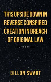 This Upside Down in Reverse Conspired Creation in Breach of Original Law, Swart Dillon