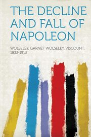The Decline and Fall of Napoleon, Wolseley Garnet Joseph