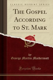 The Gospel According to St. Mark (Classic Reprint), Macdermott George Martin