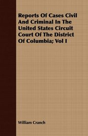 Reports Of Cases Civil And Criminal In The United States Circuit Court Of The District Of Columbia; Vol I, Cranch William