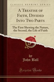 A Treatise of Faith, Divided Into Two Parts, Ball John