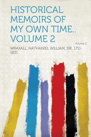 Historical Memoirs of My Own Time.. Volume 2, 1751-1831 Wraxall Nathaniel William S.