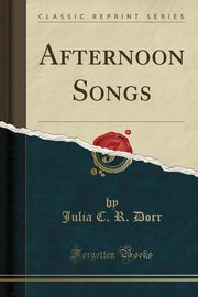Afternoon Songs (Classic Reprint), Dorr Julia C. R.