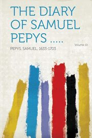 The Diary of Samuel Pepys ..... Volume 10, Pepys Samuel