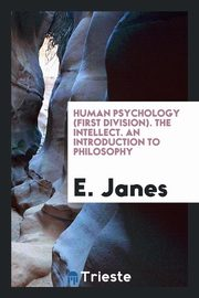 Human psychology (first division). The Intellect. An introduction to Philosophy, Janes E.
