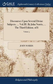 Discourses Upon Several Divine Subjects. ... Vol.III. By John Norris, ... The Third Edition. of 8; Volume 3, Norris John