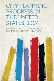 City Planning Progress in the United States, 1917, Planning American Institute of Architec