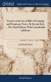 Treatise on the law of Bills of Exchange and Promissory Notes. By Stewart Kyd, ... The Third Edition, With Considerable Additions, Kyd Stewart
