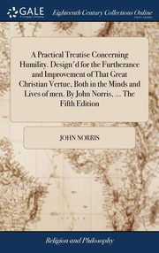 A Practical Treatise Concerning Humility. Design'd for the Furtherance and Improvement of That Great Christian Vertue, Both in the Minds and Lives of men. By John Norris, ... The Fifth Edition, Norris John