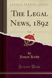 The Legal News, 1892, Vol. 15 (Classic Reprint), Kirby James