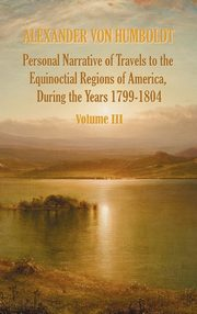 Personal Narrative of Travels to the Equinoctial Regions of America, During the Year 1799-1804 - Volume 3, Von Humboldt Alexander