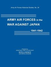 Army Air Forces in the War Against Japan, 1941-1942 (Army Air Force Historical Studies Number 134), Intelligence Historical Division