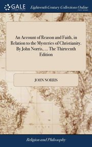 An Account of Reason and Faith, in Relation to the Mysteries of Christianity. By John Norris, ... The Thirteenth Edition, Norris John