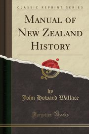 Manual of New Zealand History (Classic Reprint), Wallace John Howard