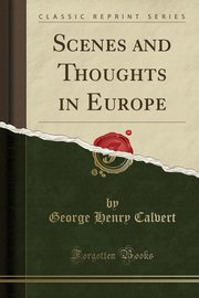 Scenes and Thoughts in Europe (Classic Reprint), Calvert George Henry