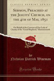 Sermon, Preached at the Jesuits' Church, on the 4th of May, 1851, Wiseman Nicholas Patrick