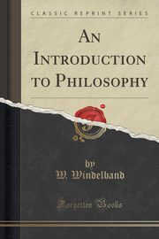An Introduction to Philosophy (Classic Reprint), Windelband W.