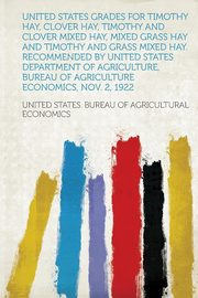United States Grades for Timothy Hay, Clover Hay, Timothy and Clover Mixed Hay, Mixed Grass Hay and Timothy and Grass Mixed Hay. Recommended by United States Department of Agriculture, Bureau of Agriculture Economics, Nov. 2, 1922, Economics United States. Bureau of Agri