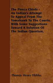The Ponca Chiefs - An Indian's Attempt To Appeal From The Tomahawk To The Courts. With Some Suggestions Toward A Solution Of The Indian Question., Tibbles Thomas Henry