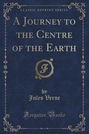 A Journey to the Centre of the Earth (Classic Reprint), Verne Jules