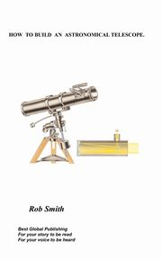 How to Build an Astronomical Telescope, Smith Rob