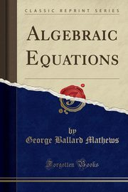 Algebraic Equations (Classic Reprint), Mathews George Ballard